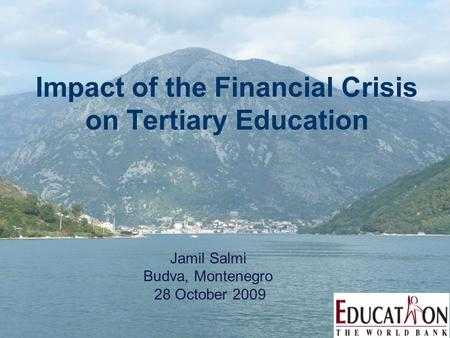 Impact of the Financial Crisis on Tertiary Education Jamil Salmi Budva, Montenegro 28 October 2009.