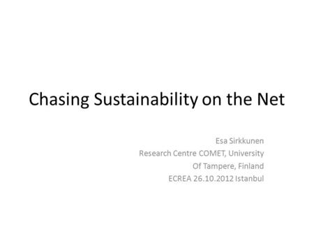 Chasing Sustainability on the Net Esa Sirkkunen Research Centre COMET, University Of Tampere, Finland ECREA 26.10.2012 Istanbul.