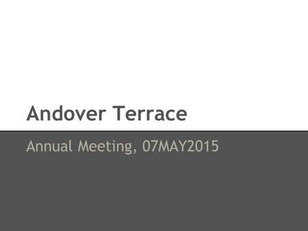 Andover Terrace Annual Meeting, 07MAY2015. Topics of Discussion ● Budget 2015 ● Snow Removal Assessment / Condo Fee ● Future Projects ● Questions.