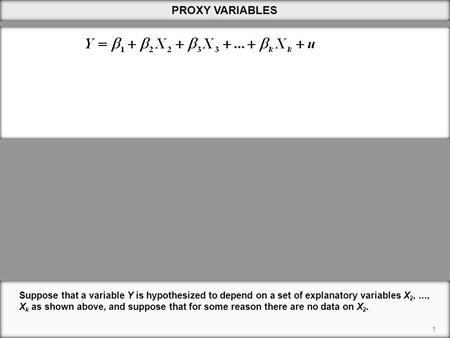 1 PROXY VARIABLES Suppose that a variable Y is hypothesized to depend on a set of explanatory variables X 2,..., X k as shown above, and suppose that for.