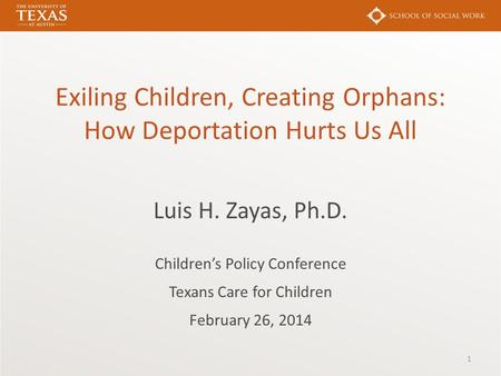 Exiling Children, Creating Orphans: How Deportation Hurts Us All Luis H. Zayas, Ph.D. Children's Policy Conference Texans Care for Children February 26,