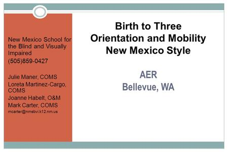 Birth to Three Orientation and Mobility New Mexico Style AER Bellevue, WA New Mexico School for the Blind and Visually Impaired (505)859-0427 Julie Maner,