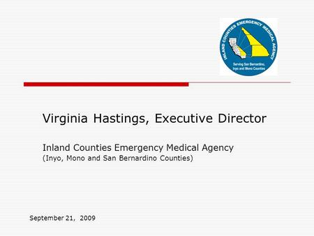Virginia Hastings, Executive Director Inland Counties Emergency Medical Agency (Inyo, Mono and San Bernardino Counties) September 21, 2009.