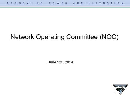 B O N N E V I L L E P O W E R A D M I N I S T R A T I O N 1 Network Operating Committee (NOC) June 12 th, 2014.