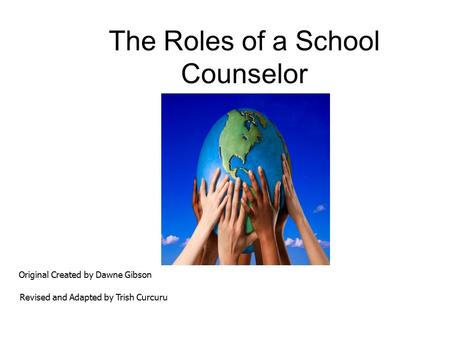 The Roles of a School Counselor Original Created by Dawne Gibson Revised and Adapted by Trish Curcuru.
