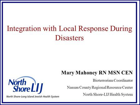 Integration with Local Response During Disasters Mary Mahoney RN MSN CEN Bioterrorism Coordinator Nassau County Regional Resource Center North Shore-LIJ.