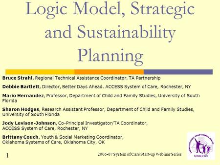 2006-07 System of Care Start-up Webinar Series 1 Logic Model, Strategic and Sustainability Planning Bruce Strahl, Regional Technical Assistance Coordinator,