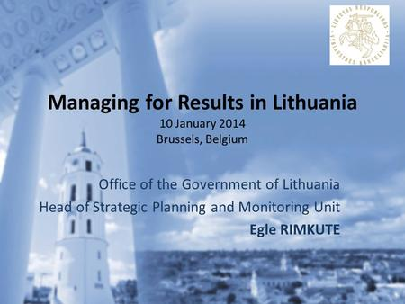 Managing for Results in Lithuania 10 January 2014 Brussels, Belgium Office of the Government of Lithuania Head of Strategic Planning and Monitoring Unit.