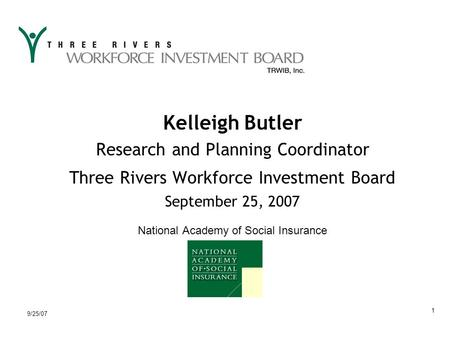 9/25/07 1 Kelleigh Butler Research and Planning Coordinator Three Rivers Workforce Investment Board September 25, 2007 National Academy of Social Insurance.
