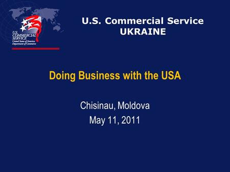 U.S. Commercial Service UKRAINE Doing Business with the USA Chisinau, Moldova May 11, 2011.