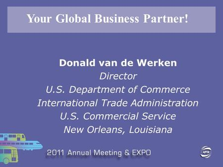 Donald van de Werken Director U.S. Department of Commerce International Trade Administration U.S. Commercial Service New Orleans, Louisiana Your Global.