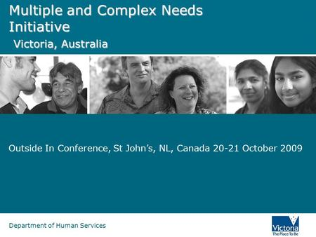 Department of Human Services Multiple and Complex Needs Initiative Victoria, Australia Outside In Conference, St John's, NL, Canada 20-21 October 2009.
