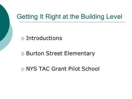 Getting It Right at the Building Level  Introductions  Burton Street Elementary  NYS TAC Grant Pilot School.