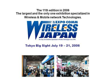 Tokyo Big Sight July 19 – 21, 2006 The 11th edition <strong>in</strong> 2006 The largest and the only one exhibition specialized <strong>in</strong> Wireless & Mobile network <strong>Technologies</strong>.