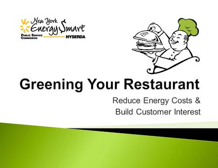 Reduce Energy Costs & Build Customer Interest.  NYSERDA and Focus on Hospitality program  Key energy issues in restaurants  Short-term solutions 