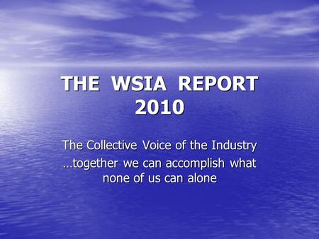 THE WSIA REPORT 2010 The Collective Voice of the Industry …together we can accomplish what none of us can alone.