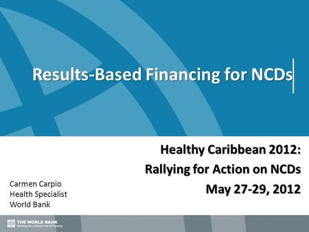 Results-Based Financing for NCDs Carmen Carpio Health Specialist World Bank Healthy Caribbean 2012: Rallying for Action on NCDs May 27-29, 2012.