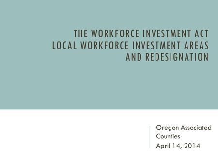THE WORKFORCE INVESTMENT ACT LOCAL WORKFORCE INVESTMENT AREAS AND REDESIGNATION Oregon Associated Counties April 14, 2014.