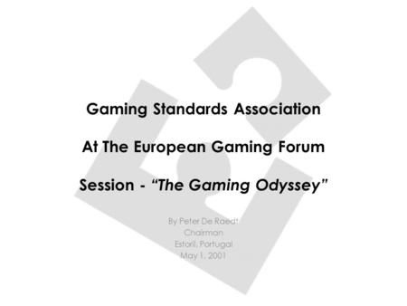 "Gaming Standards Association At The European Gaming Forum Session - ""The Gaming Odyssey"" By Peter De Raedt Chairman Estoril, Portugal May 1, 2001."