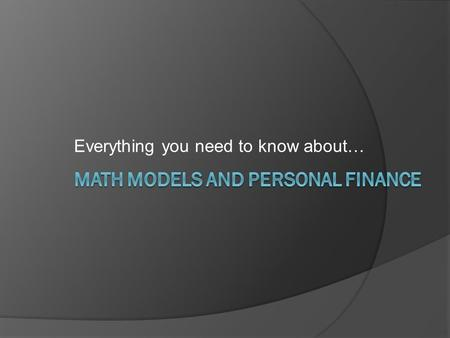 Everything you need to know about…. The Math Model What is a Math Model?  A Mathematical Representation of a situation, scenario, or set of data Or…