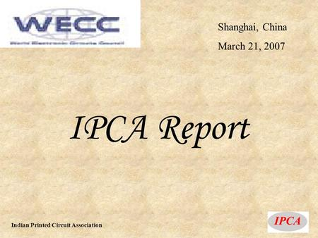 Shanghai, China March 21, 2007 IPCA Report Indian Printed Circuit Association.