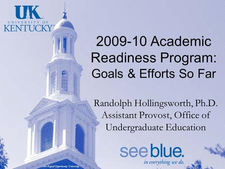 An Equal Opportunity University 2009-10 Academic Readiness Program: Goals & Efforts So Far Randolph Hollingsworth, Ph.D. Assistant Provost, Office of Undergraduate.