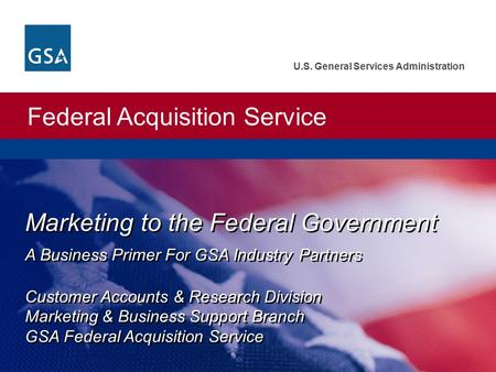 Federal Acquisition Service U.S. General Services Administration Marketing to the Federal Government A Business Primer For GSA Industry Partners Customer.