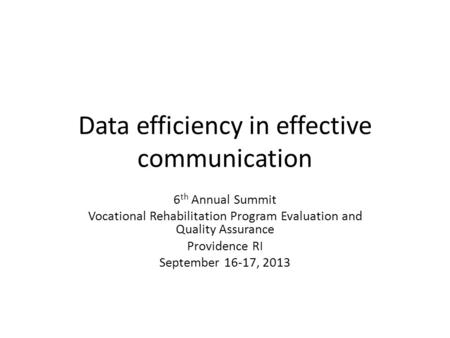 Data efficiency in effective communication 6 th Annual Summit Vocational Rehabilitation Program Evaluation and Quality Assurance Providence RI September.