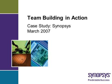 Predictable Success Team Building in Action Case Study: Synopsys March 2007.