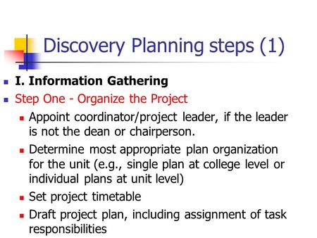 Discovery Planning steps (1) I. Information Gathering Step One - Organize the Project Appoint coordinator/project leader, if the leader is not the dean.