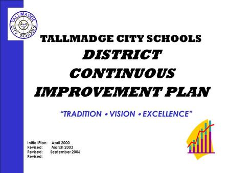 "TALLMADGE CITY SCHOOLS DISTRICT CONTINUOUS IMPROVEMENT PLAN Initial Plan: April 2000 Revised: March 2003 Revised:September 2006 Revised: ""TRADITION  VISION."
