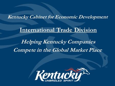 Kentucky Cabinet for Economic Development International Trade Division Helping Kentucky Companies Compete in the Global Market Place.