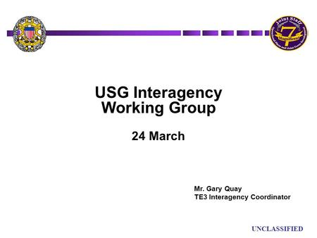 UN UNCLASSIFIED USG Interagency Working Group 24 March Mr. Gary Quay TE3 Interagency Coordinator.