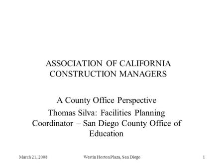 March 21, 2008Westin Horton Plaza, San Diego1 ASSOCIATION OF CALIFORNIA CONSTRUCTION MANAGERS A County Office Perspective Thomas Silva: Facilities Planning.