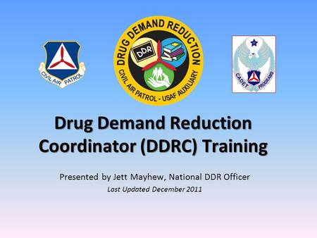 Drug Demand Reduction Coordinator (DDRC) Training Presented by Jett Mayhew, National DDR Officer Last Updated December 2011.