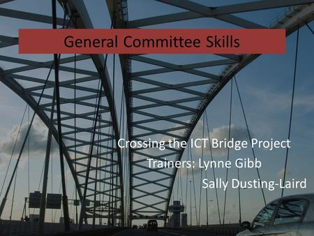 General Committee Skills Crossing the ICT Bridge Project Trainers: Lynne Gibb Sally Dusting-Laird.