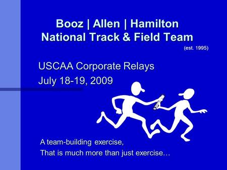 Booz | Allen | Hamilton National Track & Field Team USCAA Corporate Relays July 18-19, 2009 A team-building exercise, That is much more than just exercise…