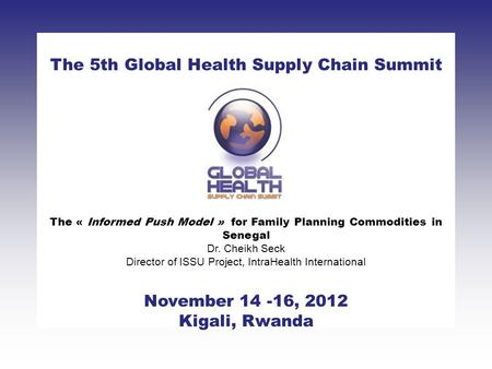 CLICK TO ADD TITLE [DATE][SPEAKERS NAMES] The 5th Global Health Supply Chain Summit November 14 -16, 2012 Kigali, Rwanda The « Informed Push Model » for.