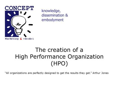 "The creation of a High Performance Organization (HPO) knowledge, dissemination & embodyment ""All organizations are perfectly designed to get the results."