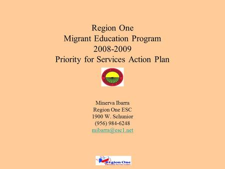 Region One Migrant Education Program 2008-2009 Priority for Services Action Plan Minerva Ibarra Region One ESC 1900 W. Schunior (956) 984-6248