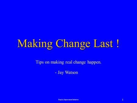 Employ Improvement Initiatives 1 Making Change Last ! Tips on making real change happen. - Jay Watson.