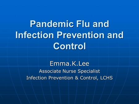 Pandemic Flu and Infection Prevention and Control Emma.K.Lee Associate Nurse Specialist Infection Prevention & Control, LCHS.