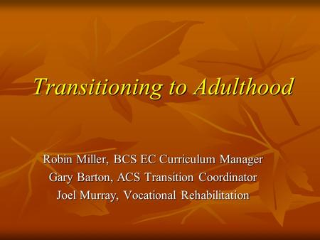 Transitioning to Adulthood Robin Miller, BCS EC Curriculum Manager Gary Barton, ACS Transition Coordinator Joel Murray, Vocational Rehabilitation.