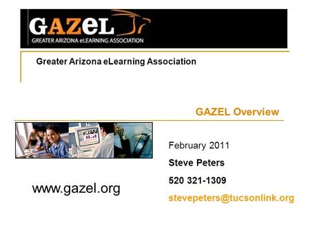 Greater Arizona eLearning Association GAZEL Overview  February 2011 Steve Peters 520 321-1309