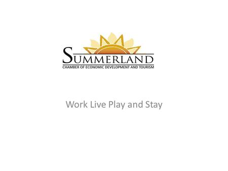 Work Live Play and Stay. NEW Mission To market the community of Summerland and serve our membership through support, education, promotion and advocacy.