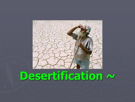 Desertification ~. What is desertification? Desertification is the process whereby productive land becomes so seriously eroded that any remaining soil.
