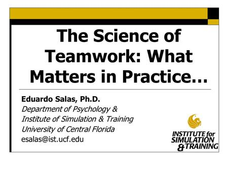 The Science of Teamwork: What Matters in Practice… Eduardo Salas, Ph.D. Department of Psychology & Institute of Simulation & Training University of Central.