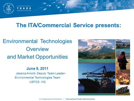The ITA/Commercial Service presents: Environmental Technologies Overview and Market Opportunities June 9, 2011 Jessica Arnold- Deputy Team Leader- Environmental.