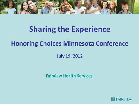 Sharing the Experience Honoring Choices Minnesota Conference July 19, 2012 Fairview Health Services.