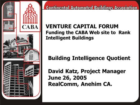 VENTURE CAPITAL FORUM Funding the CABA Web site to Rank Intelligent Buildings Building Intelligence Quotient David Katz, Project Manager June 26, 2005.